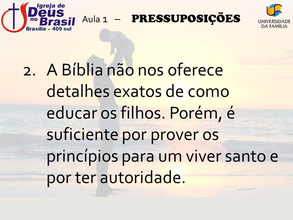 Aula 1 – PRESSUPOSIÇÕES 2.A Bíblia não nos oferece detalhes exatos de como educar os filhos. Porém, é suficiente por prover os princípios para um vive