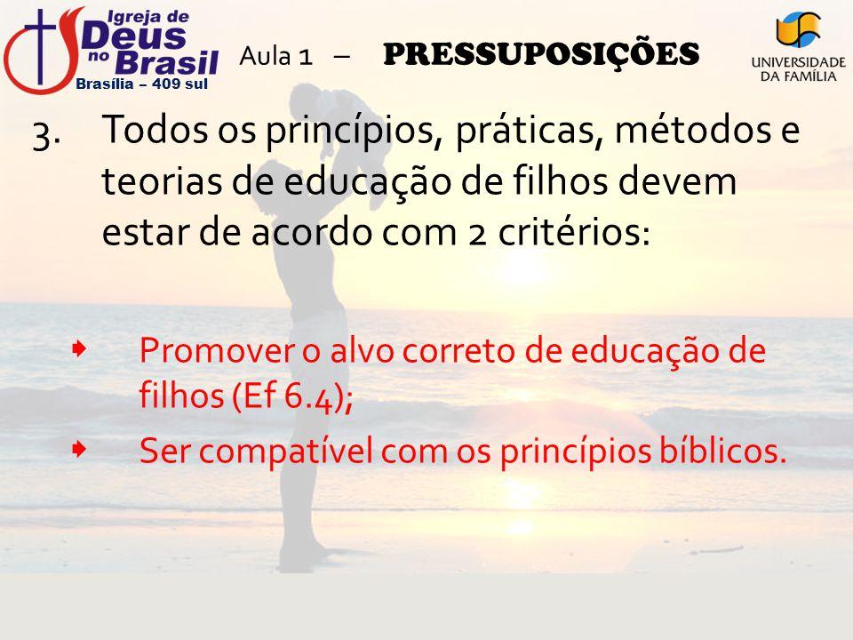 Aula 1 – PRESSUPOSIÇÕES 3.Todos os princípios, práticas, métodos e teorias de educação de filhos devem estar de acordo com 2 critérios:  Promover o a