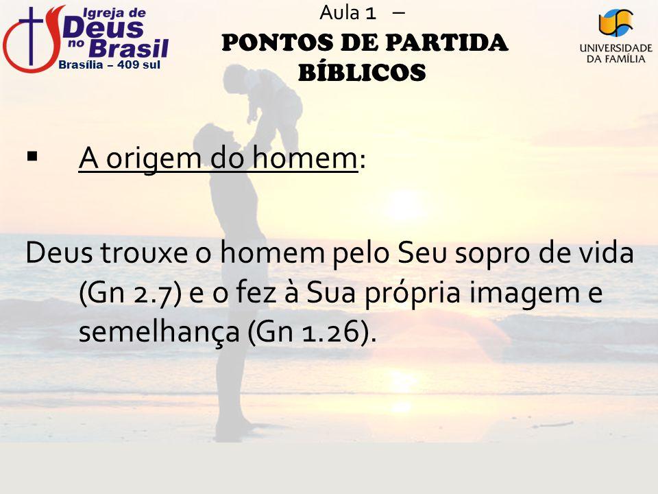 Aula 1 – PONTOS DE PARTIDA BÍBLICOS  A origem do homem: Deus trouxe o homem pelo Seu sopro de vida (Gn 2.7) e o fez à Sua própria imagem e semelhança