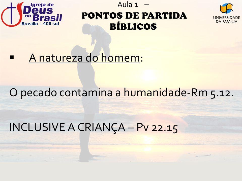 Aula 1 – PONTOS DE PARTIDA BÍBLICOS  A natureza do homem: O pecado contamina a humanidade-Rm 5.12. INCLUSIVE A CRIANÇA – Pv 22.15 Brasília – 409 sul