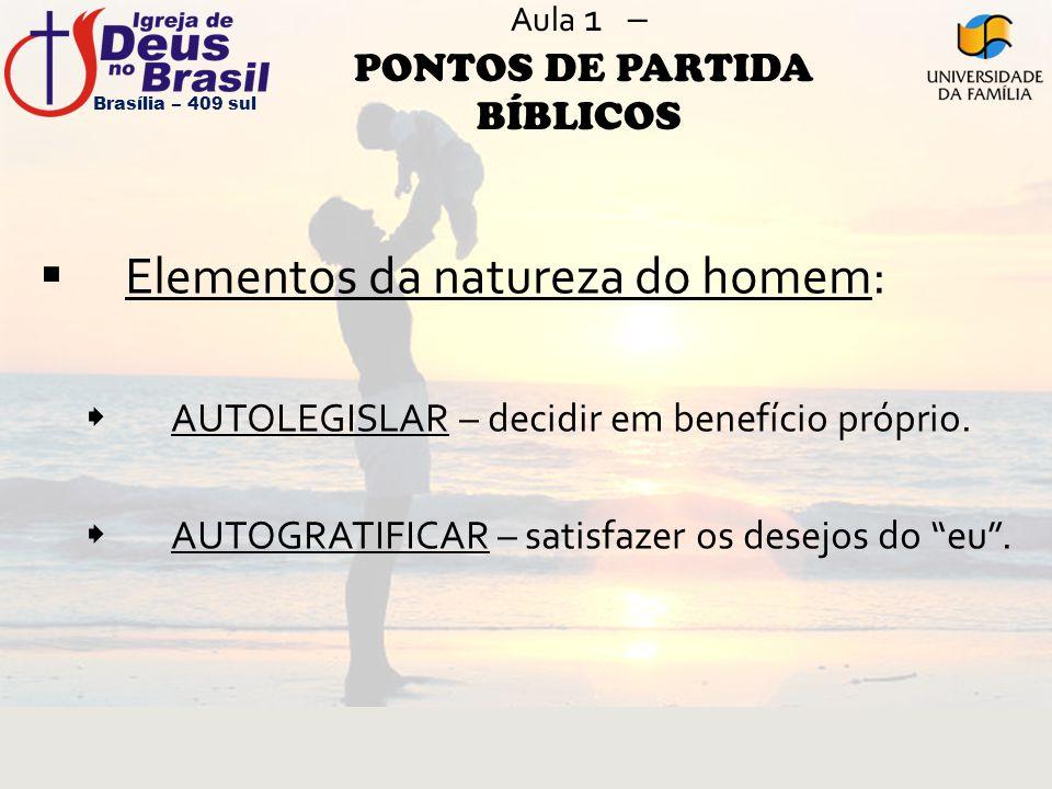 Aula 1 – PONTOS DE PARTIDA BÍBLICOS  Elementos da natureza do homem:  AUTOLEGISLAR – decidir em benefício próprio.  AUTOGRATIFICAR – satisfazer os
