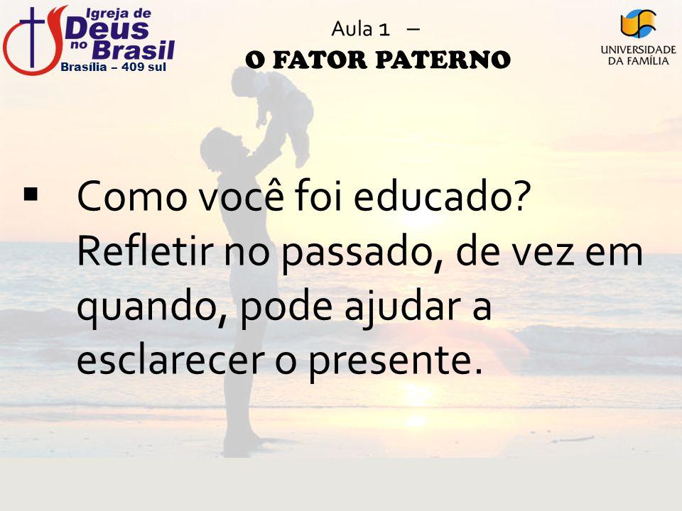 Aula 1 – O FATOR PATERNO  Como você foi educado? Refletir no passado, de vez em quando, pode ajudar a esclarecer o presente. Brasília – 409 sul
