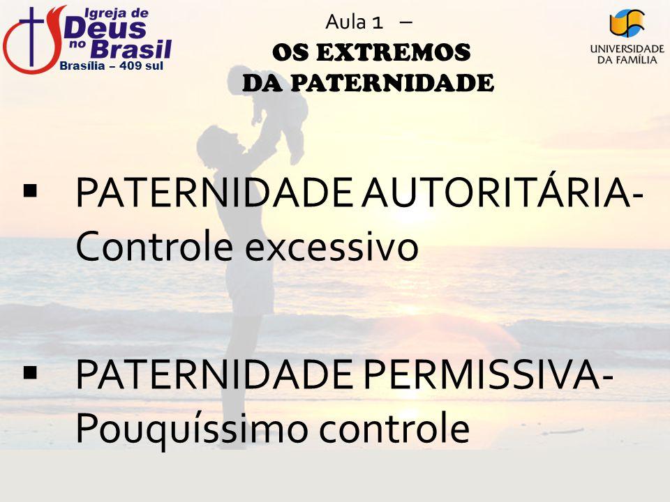 Aula 1 – OS EXTREMOS DA PATERNIDADE  PATERNIDADE AUTORITÁRIA- Controle excessivo  PATERNIDADE PERMISSIVA- Pouquíssimo controle Brasília – 409 sul