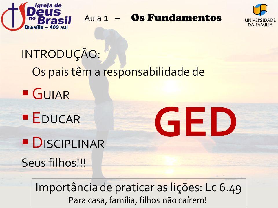 Aula 1 – Os Fundamentos INTRODUÇÃO: Os pais têm a responsabilidade de  G UIAR  E DUCAR  D ISCIPLINAR Seus filhos!!! Brasília – 409 sul GED Importân