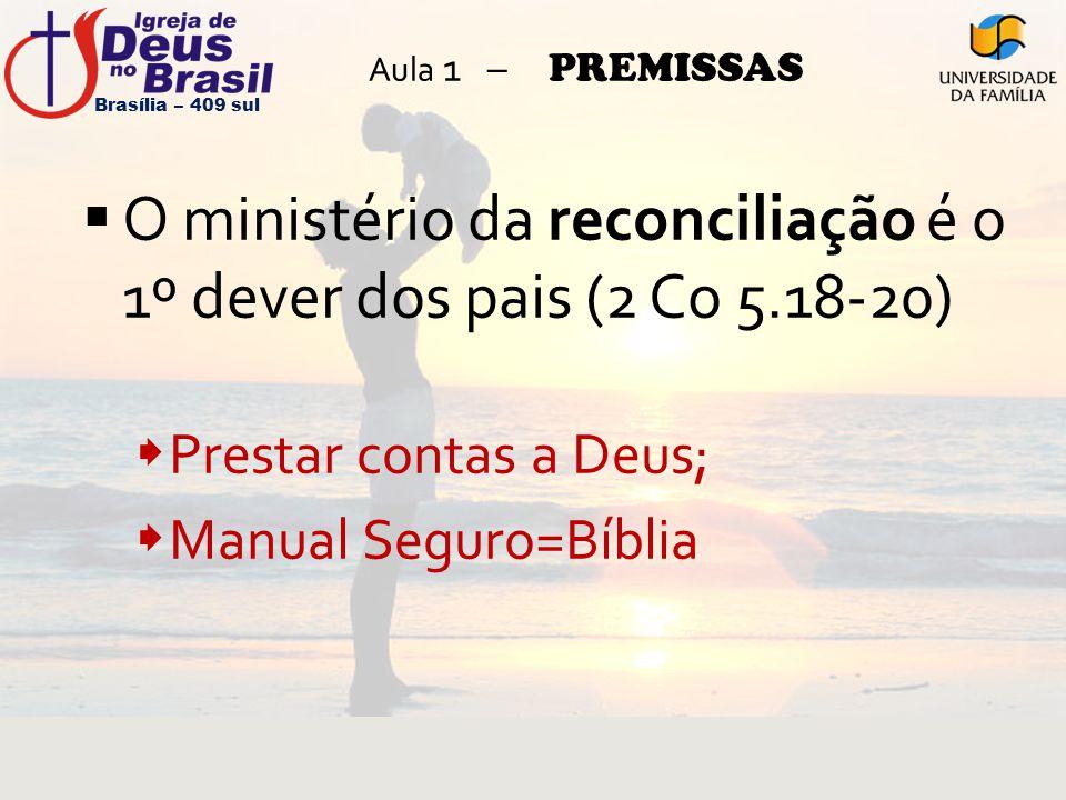 Aula 1 – PREMISSAS  O ministério da reconciliação é o 1º dever dos pais (2 Co 5.18-20)  Prestar contas a Deus;  Manual Seguro=Bíblia Brasília – 409