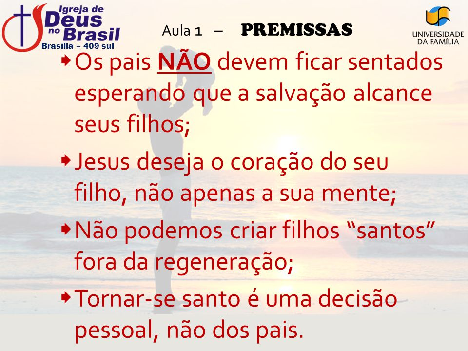 Aula 1 – PREMISSAS  Os pais NÃO devem ficar sentados esperando que a salvação alcance seus filhos;  Jesus deseja o coração do seu filho, não apenas