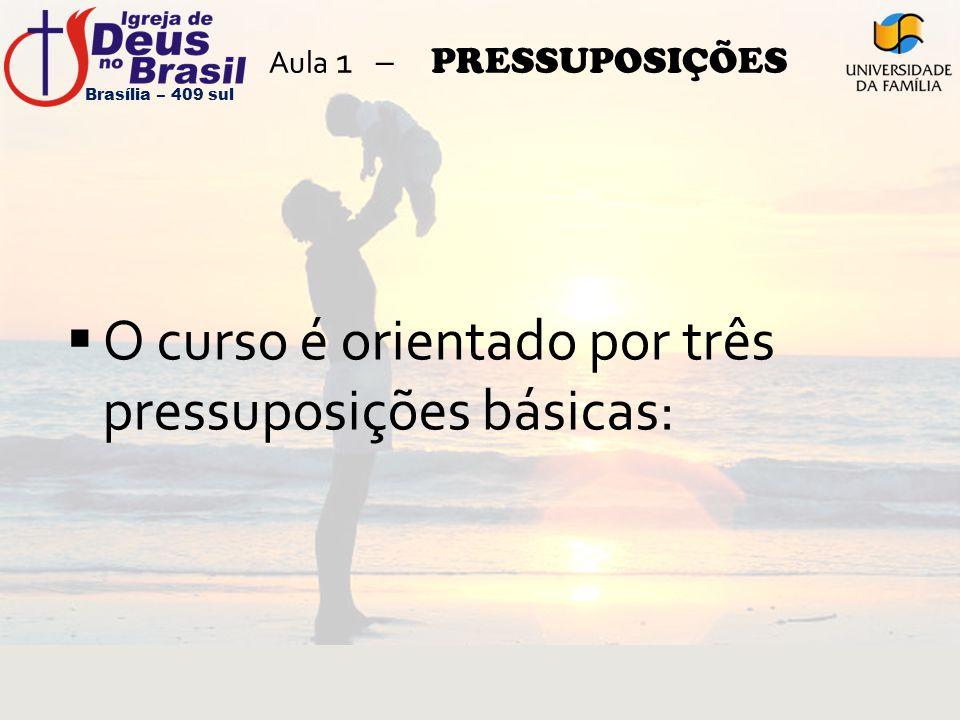 Aula 1 – PRESSUPOSIÇÕES  O curso é orientado por três pressuposições básicas: Brasília – 409 sul
