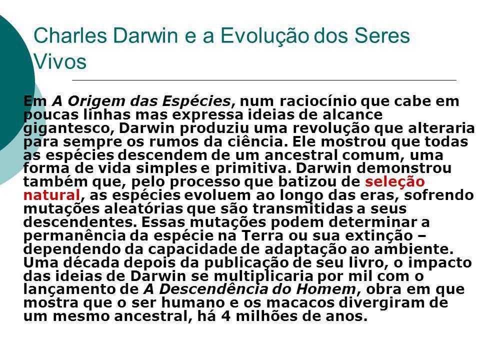 Charles Darwin e a Evolução dos Seres Vivos  Em A Origem das Espécies, num raciocínio que cabe em poucas linhas mas expressa ideias de alcance gigantesco, Darwin produziu uma revolução que alteraria para sempre os rumos da ciência.