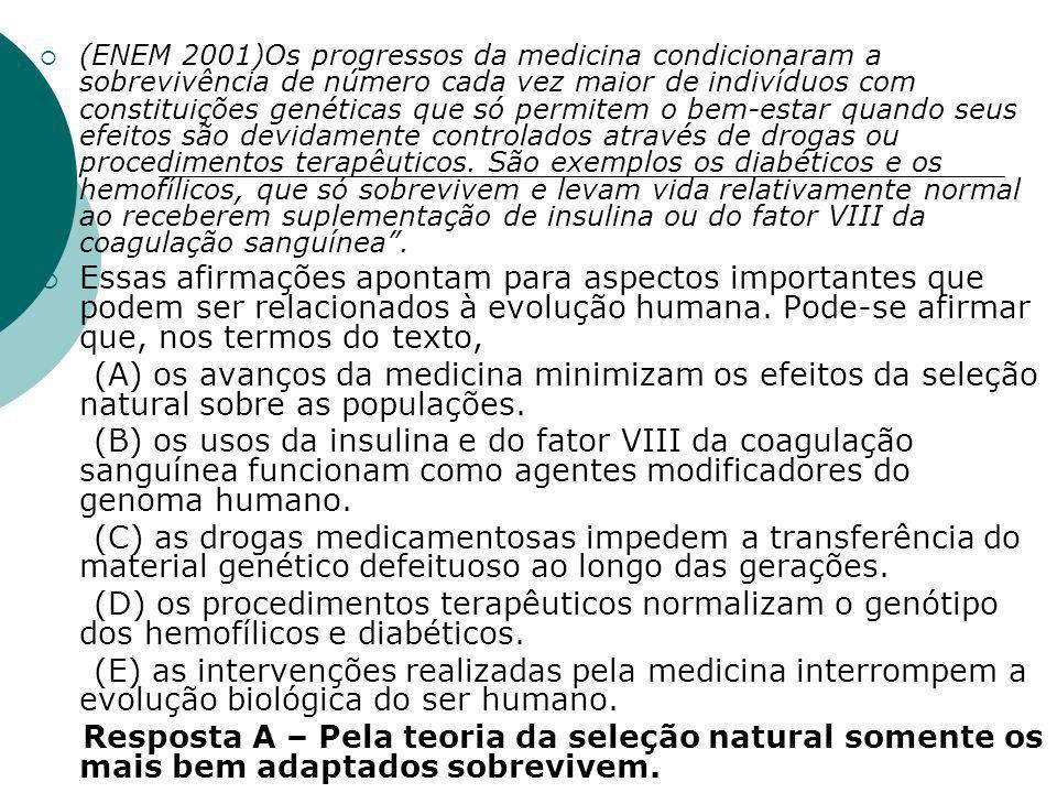  (ENEM 2001)Os progressos da medicina condicionaram a sobrevivência de número cada vez maior de indivíduos com constituições genéticas que só permitem o bem-estar quando seus efeitos são devidamente controlados através de drogas ou procedimentos terapêuticos.