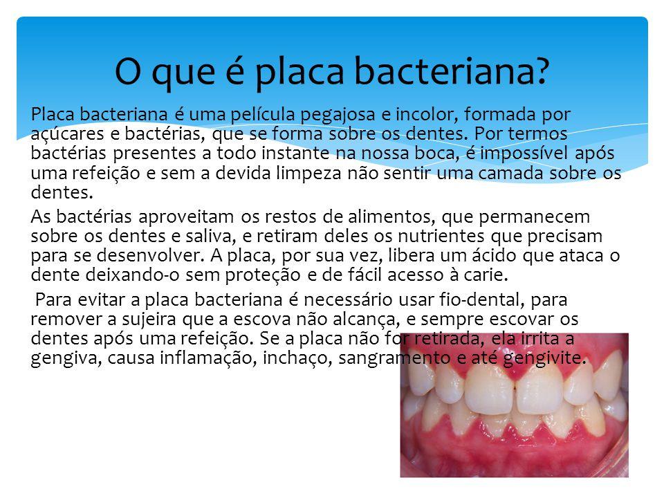 Placa bacteriana é uma película pegajosa e incolor, formada por açúcares e bactérias, que se forma sobre os dentes.
