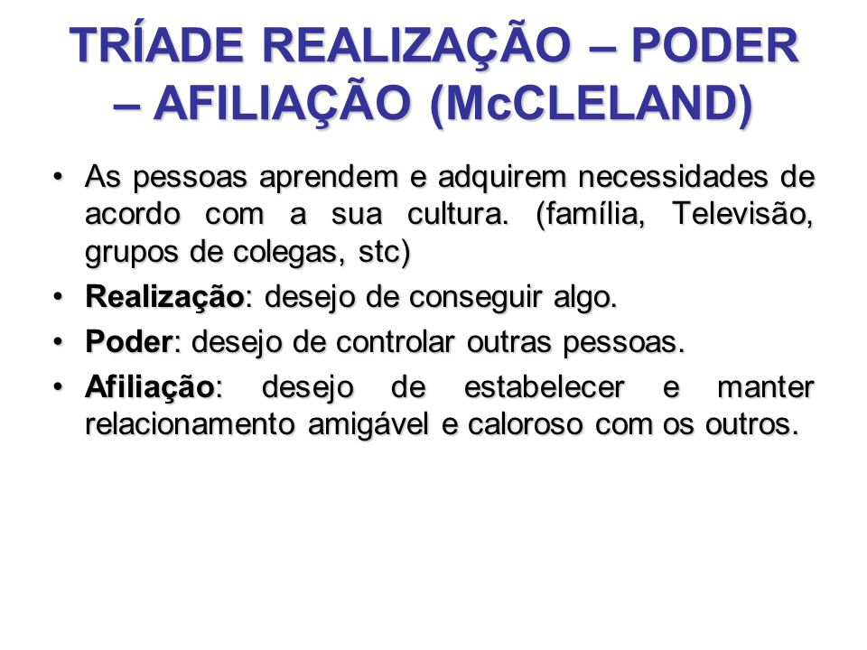 TRÍADE REALIZAÇÃO – PODER – AFILIAÇÃO (McCLELAND) As pessoas aprendem e adquirem necessidades de acordo com a sua cultura. (família, Televisão, grupos