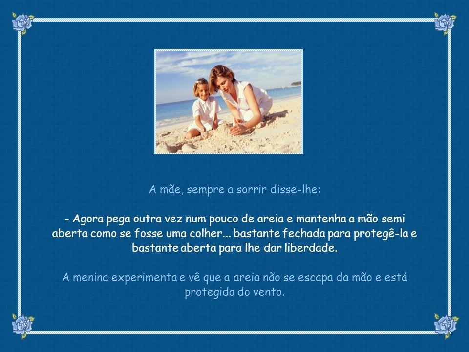 suefirmeza@yahoo.com.br A mãe, sempre a sorrir disse-lhe: - Agora pega outra vez num pouco de areia e mantenha a mão semi aberta como se fosse uma colher...