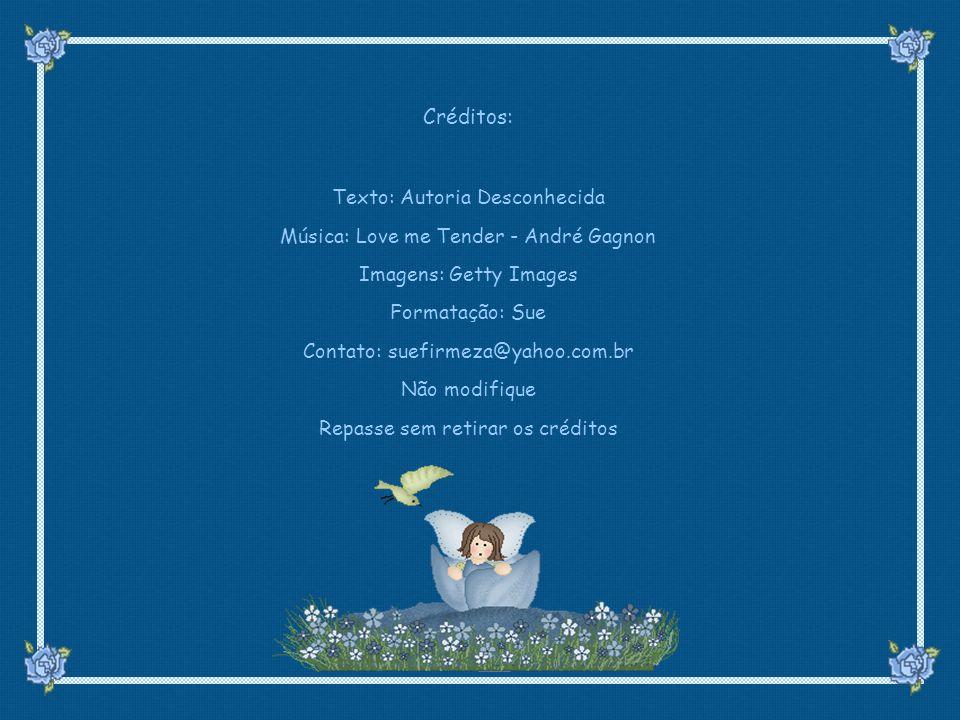 suefirmeza@yahoo.com.br Créditos: Texto: Autoria Desconhecida Música: Love me Tender - André Gagnon Imagens: Getty Images Formatação: Sue Contato: suefirmeza@yahoo.com.br Não modifique Repasse sem retirar os créditos