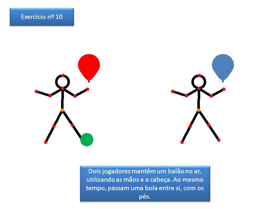 Dois jogadores mantêm um balão no ar, utilizando as mãos e a cabeça. Ao mesmo tempo, passam uma bola entre si, com os pés. Exercício nº 10