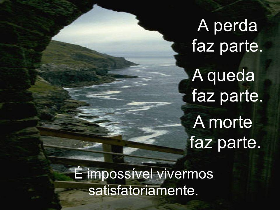 A perda faz parte. É impossível vivermos satisfatoriamente. A queda faz parte. A morte faz parte.
