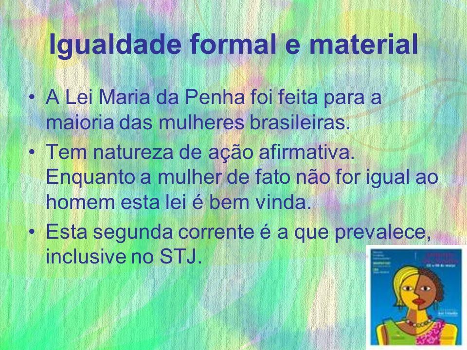 Igualdade formal e material A Lei Maria da Penha foi feita para a maioria das mulheres brasileiras. Tem natureza de ação afirmativa. Enquanto a mulher