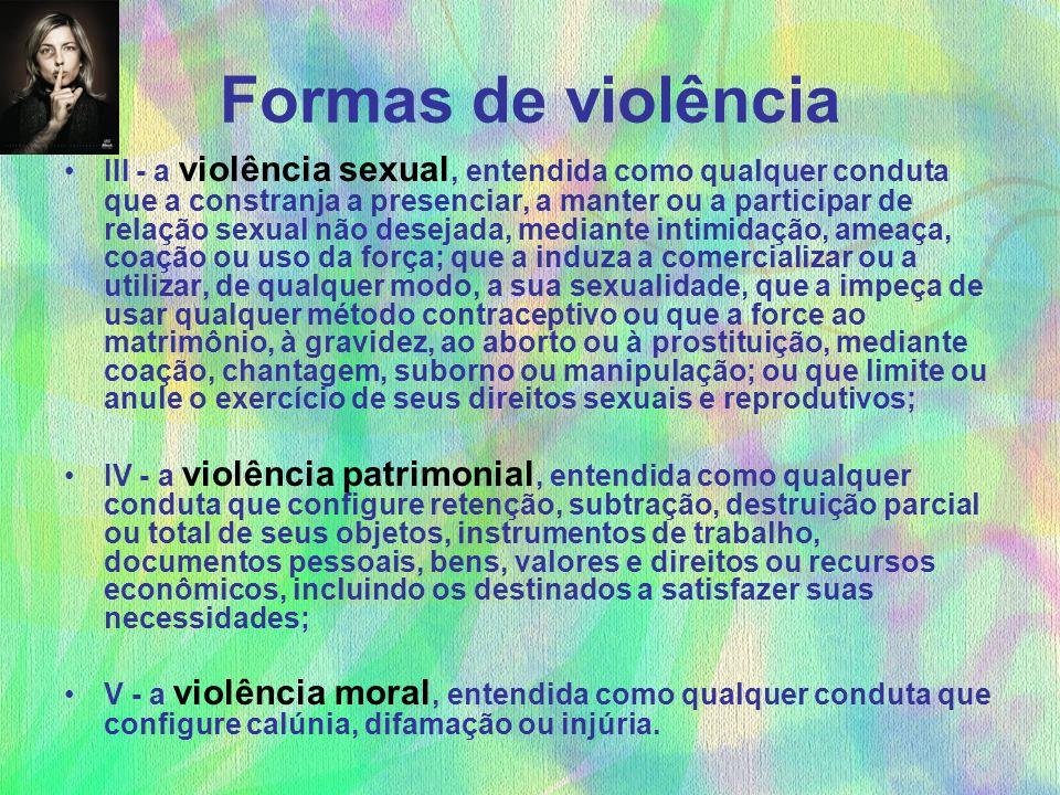 Formas de violência III - a violência sexual, entendida como qualquer conduta que a constranja a presenciar, a manter ou a participar de relação sexua