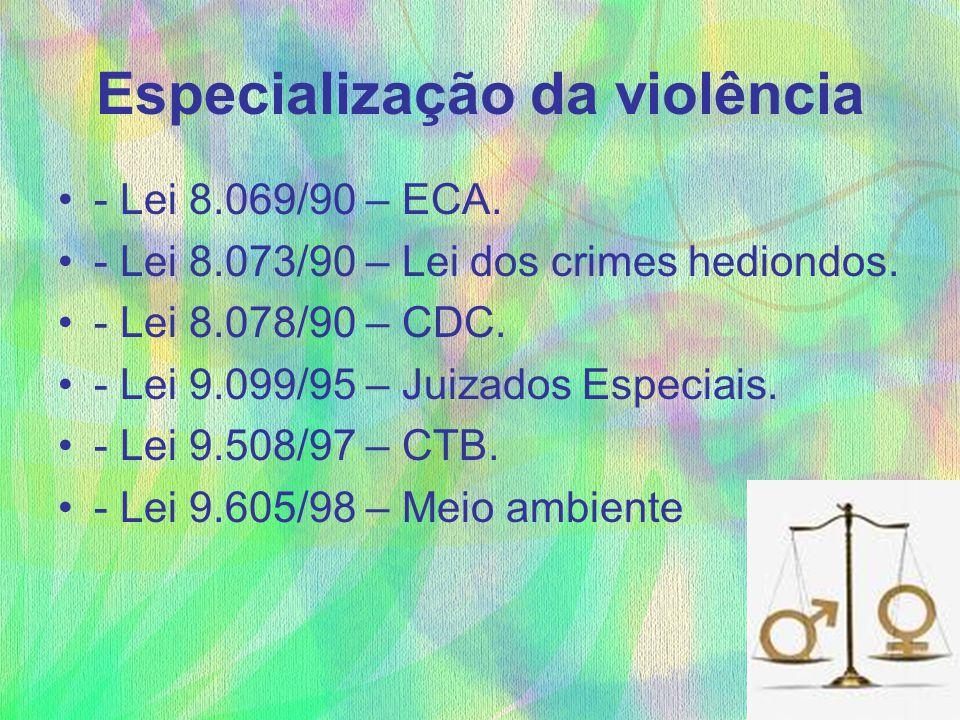 Especialização da violência - Lei 8.069/90 – ECA. - Lei 8.073/90 – Lei dos crimes hediondos. - Lei 8.078/90 – CDC. - Lei 9.099/95 – Juizados Especiais