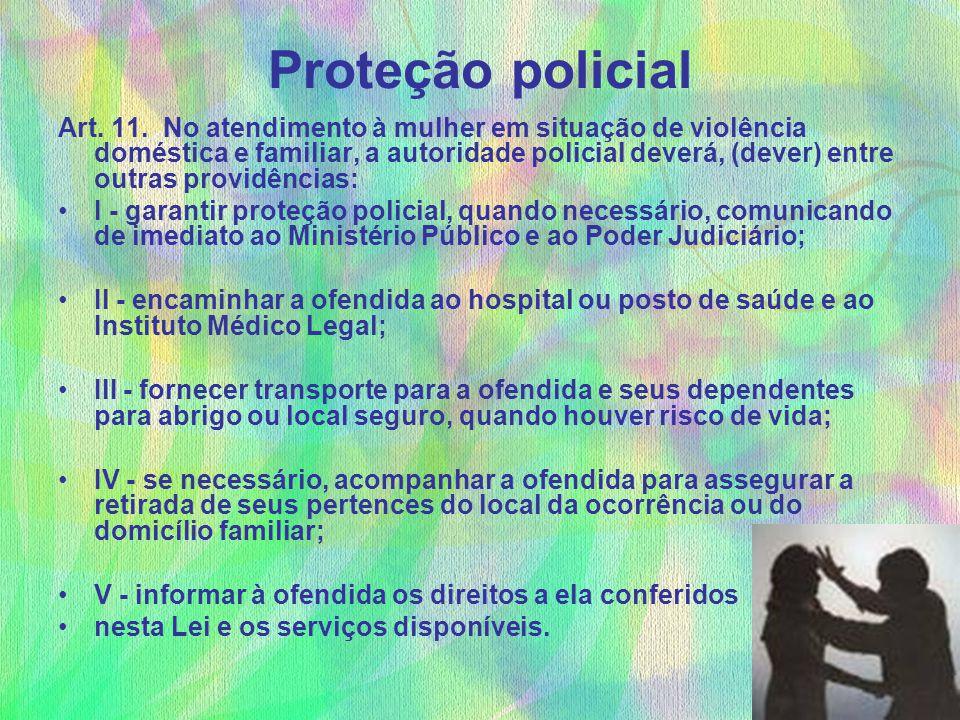 Proteção policial Art. 11. No atendimento à mulher em situação de violência doméstica e familiar, a autoridade policial deverá, (dever) entre outras p