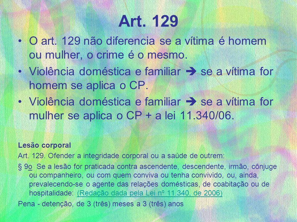 Art. 129 O art. 129 não diferencia se a vítima é homem ou mulher, o crime é o mesmo. Violência doméstica e familiar  se a vítima for homem se aplica