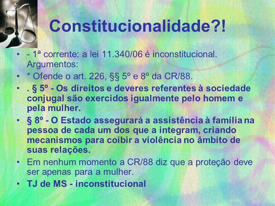 Constitucionalidade?! - 1ª corrente: a lei 11.340/06 é inconstitucional. Argumentos: * Ofende o art. 226, §§ 5º e 8º da CR/88.. § 5º - Os direitos e d