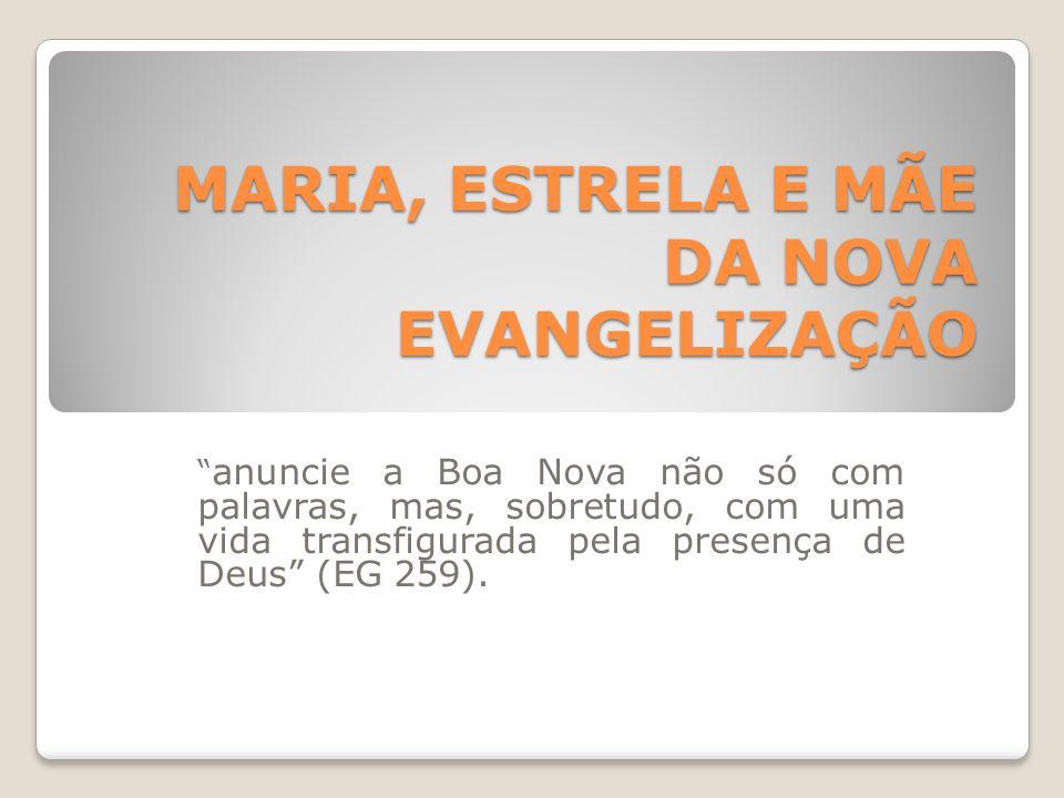 """MARIA, ESTRELA E MÃE DA NOVA EVANGELIZAÇÃO """" anuncie a Boa Nova não só com palavras, mas, sobretudo, com uma vida transfigurada pela presença de Deus"""""""