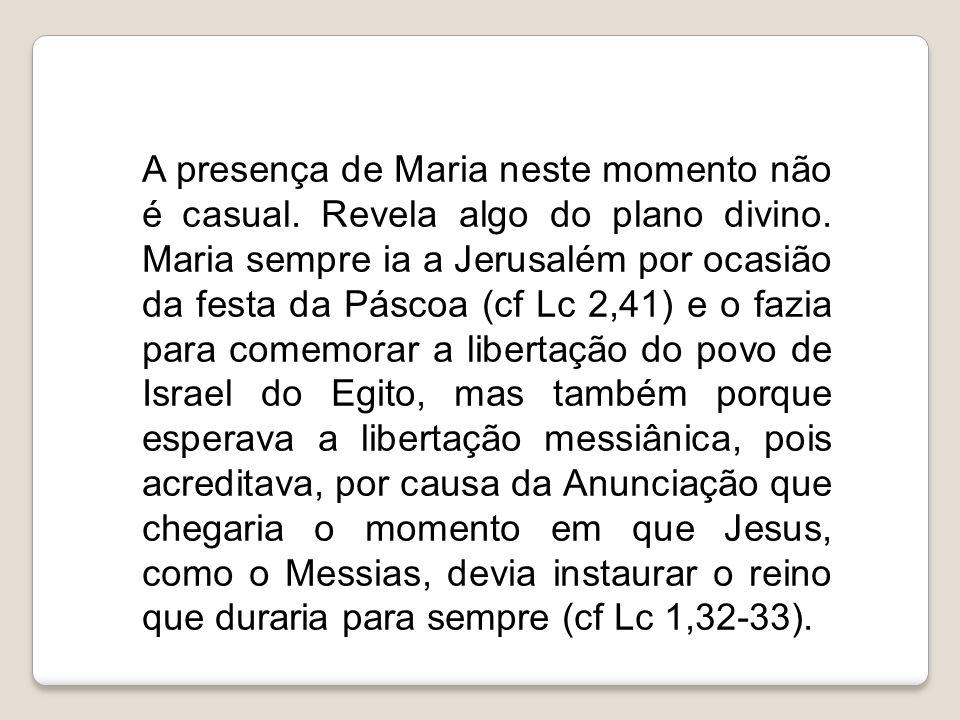 A presença de Maria neste momento não é casual. Revela algo do plano divino. Maria sempre ia a Jerusalém por ocasião da festa da Páscoa (cf Lc 2,41) e