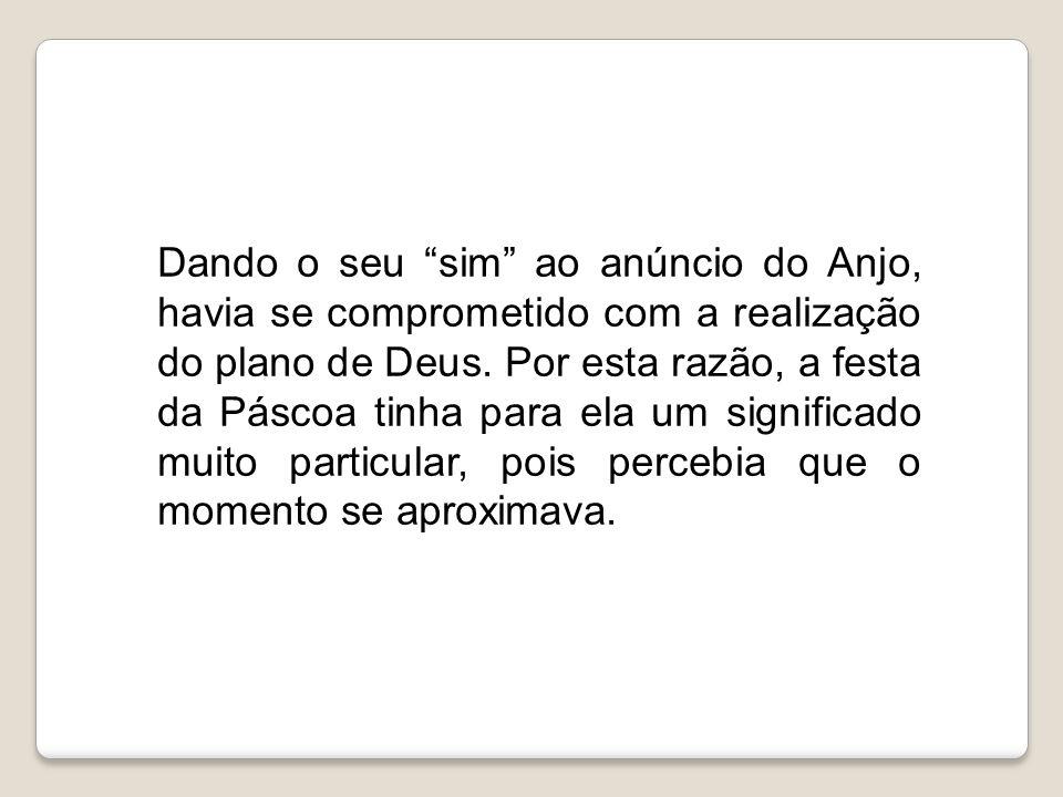 """Dando o seu """"sim"""" ao anúncio do Anjo, havia se comprometido com a realização do plano de Deus. Por esta razão, a festa da Páscoa tinha para ela um sig"""
