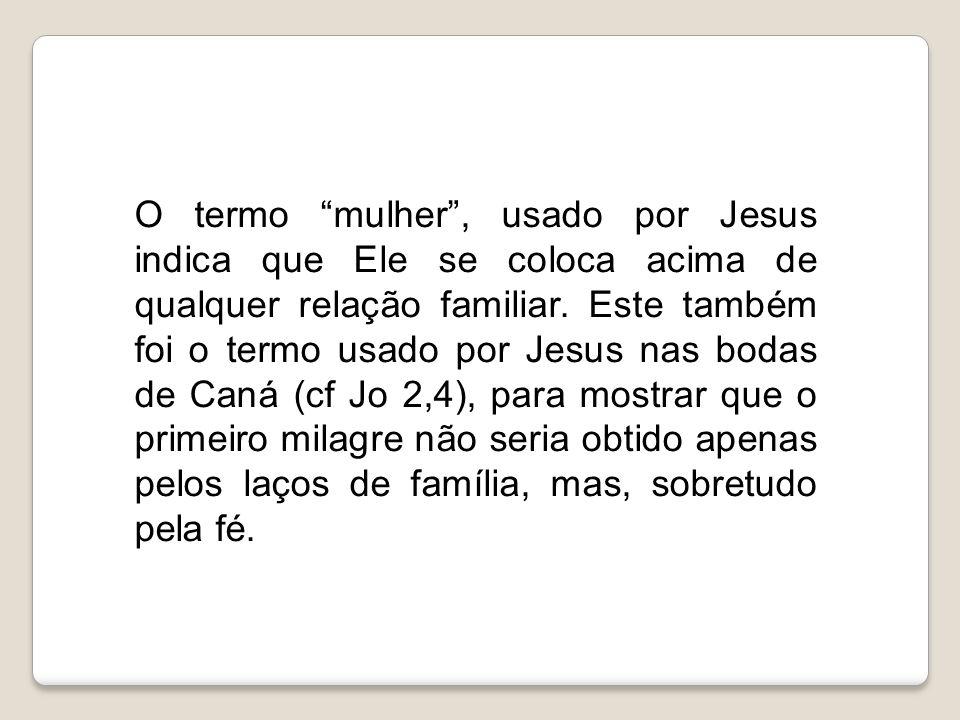 """O termo """"mulher"""", usado por Jesus indica que Ele se coloca acima de qualquer relação familiar. Este também foi o termo usado por Jesus nas bodas de Ca"""