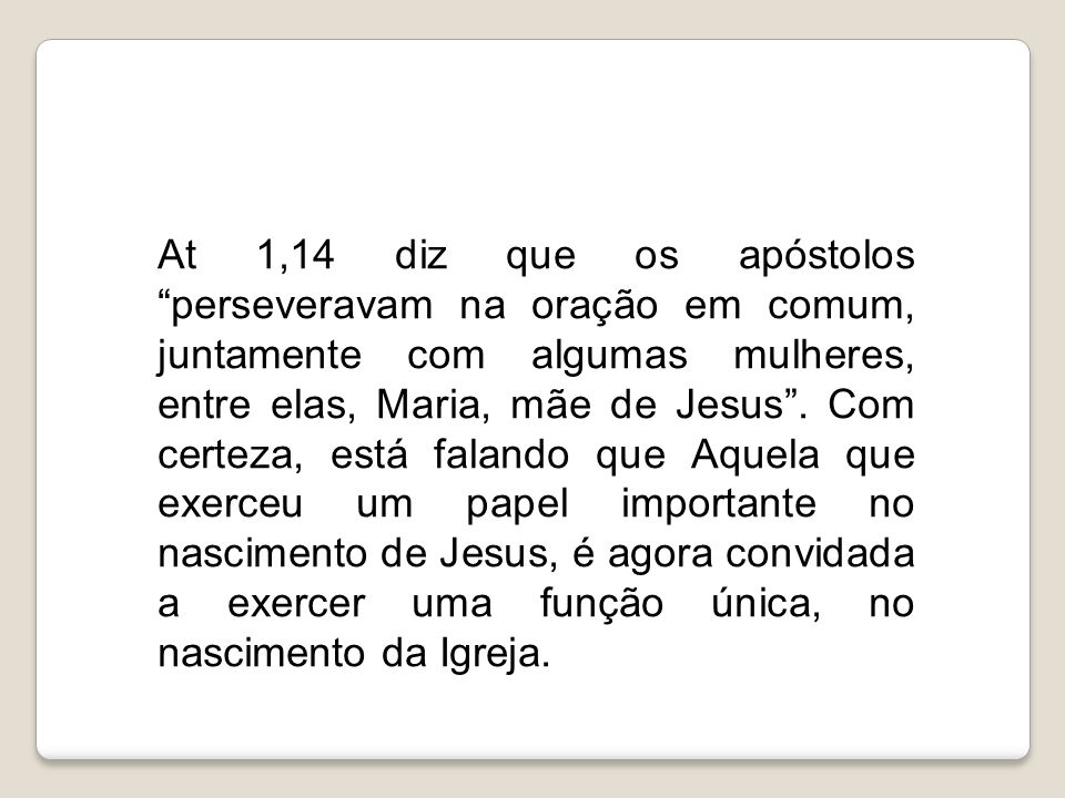 """At 1,14 diz que os apóstolos """"perseveravam na oração em comum, juntamente com algumas mulheres, entre elas, Maria, mãe de Jesus"""". Com certeza, está fa"""