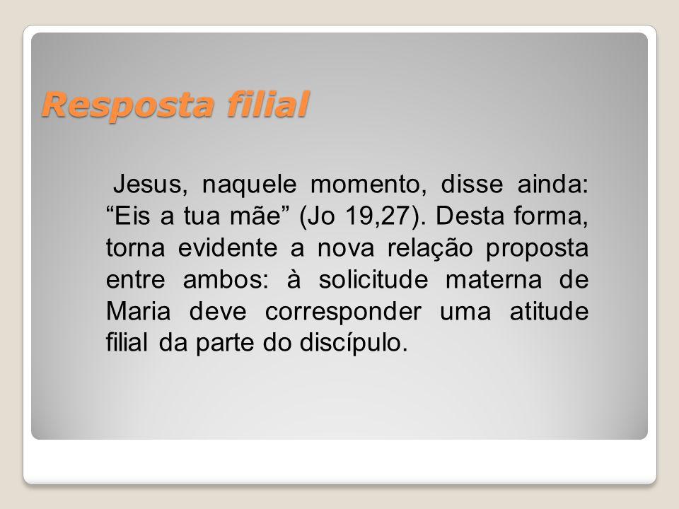 """Resposta filial Jesus, naquele momento, disse ainda: """"Eis a tua mãe"""" (Jo 19,27). Desta forma, torna evidente a nova relação proposta entre ambos: à so"""
