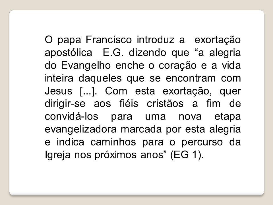 """O papa Francisco introduz a exortação apostólica E.G. dizendo que """"a alegria do Evangelho enche o coração e a vida inteira daqueles que se encontram c"""