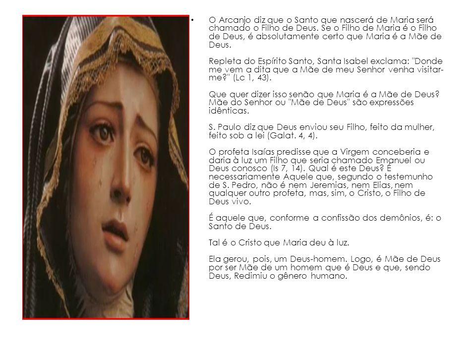 O Arcanjo diz que o Santo que nascerá de Maria será chamado o Filho de Deus. Se o Filho de Maria é o Filho de Deus, é absolutamente certo que Maria é
