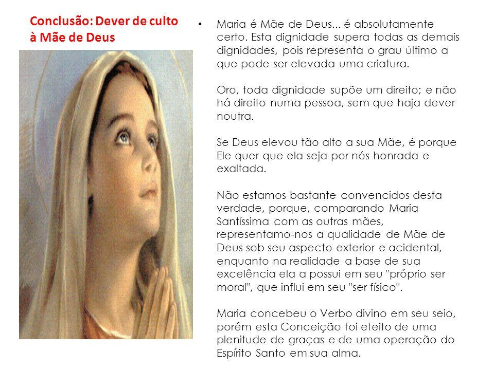 Conclusão: Dever de culto à Mãe de Deus Maria é Mãe de Deus... é absolutamente certo. Esta dignidade supera todas as demais dignidades, pois represent