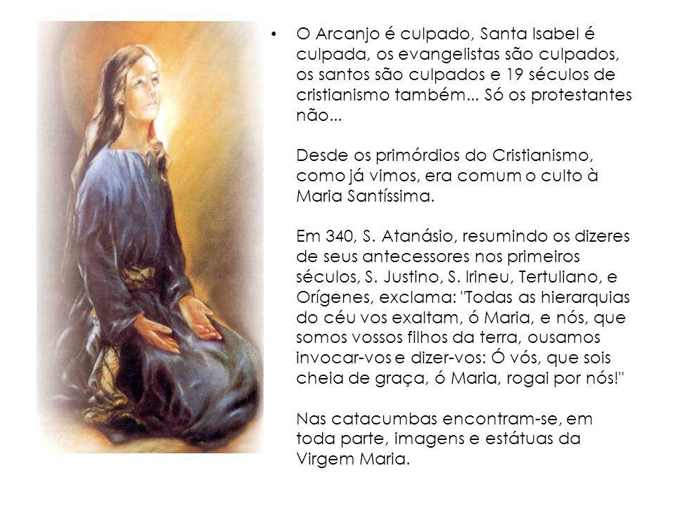O Arcanjo é culpado, Santa Isabel é culpada, os evangelistas são culpados, os santos são culpados e 19 séculos de cristianismo também... Só os protest