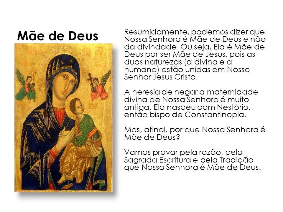 Resumidamente, podemos dizer que Nossa Senhora é Mãe de Deus e não da divindade. Ou seja, Ela é Mãe de Deus por ser Mãe de Jesus, pois as duas naturez