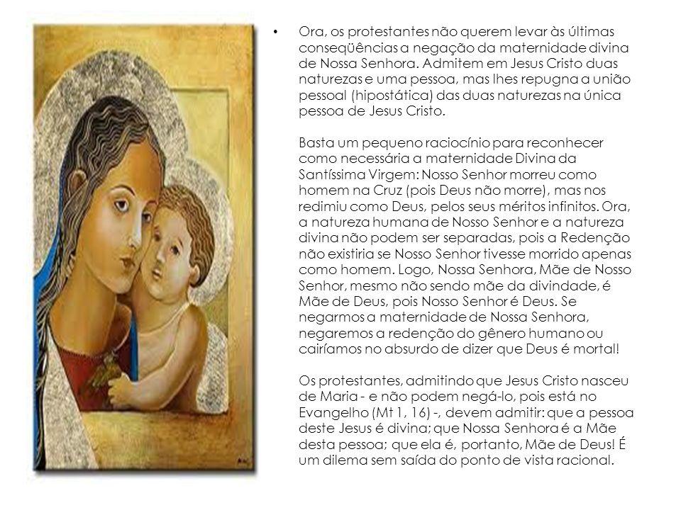 Ora, os protestantes não querem levar às últimas conseqüências a negação da maternidade divina de Nossa Senhora. Admitem em Jesus Cristo duas natureza