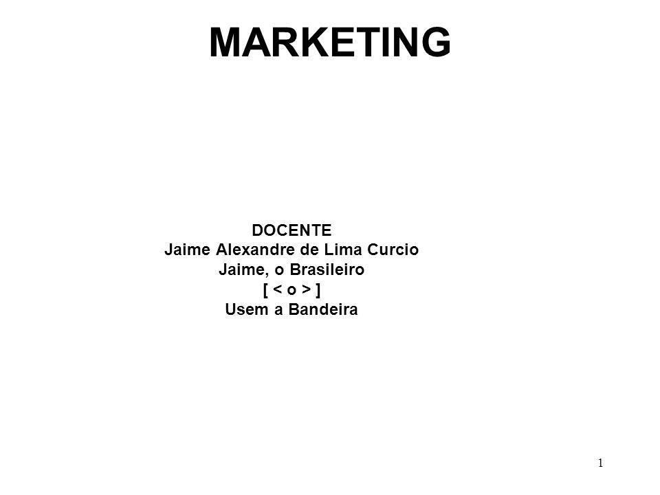 1 MARKETING DOCENTE Jaime Alexandre de Lima Curcio Jaime, o Brasileiro [ ] Usem a Bandeira