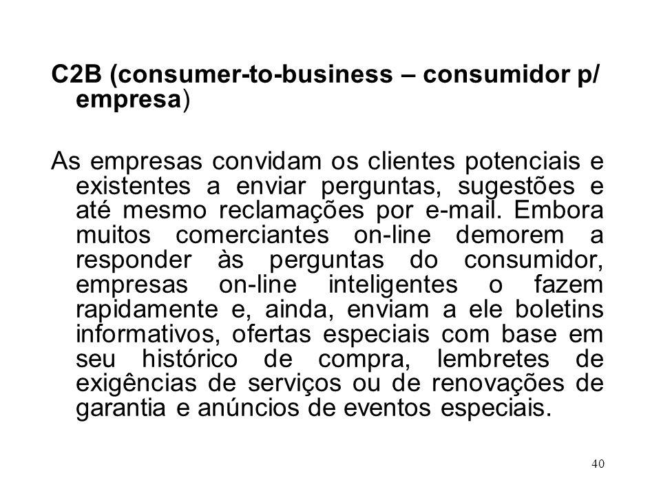 39 C2C (consumer-to-consumer – consumidor p/ consumidor) Com o C2C, os consumidores estão cada vez mais gerando informações on-line sobre os produtos, e não apenas os consumindo.