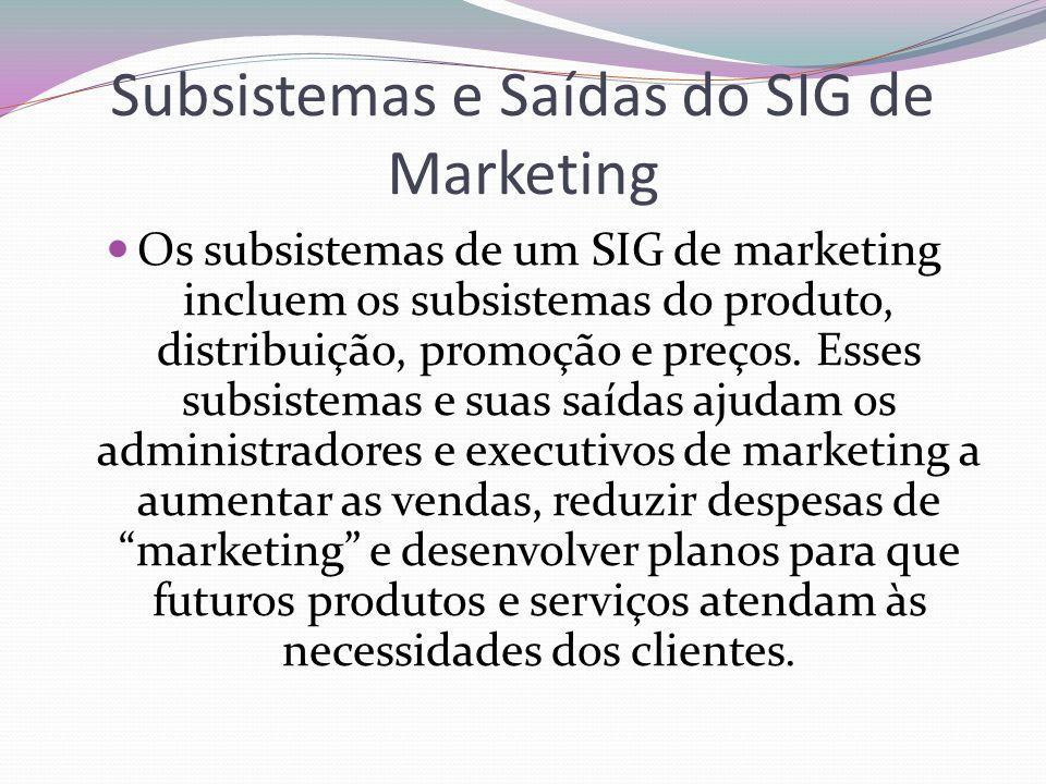 Subsistemas e Saídas do SIG de Marketing Os subsistemas de um SIG de marketing incluem os subsistemas do produto, distribuição, promoção e preços. Ess