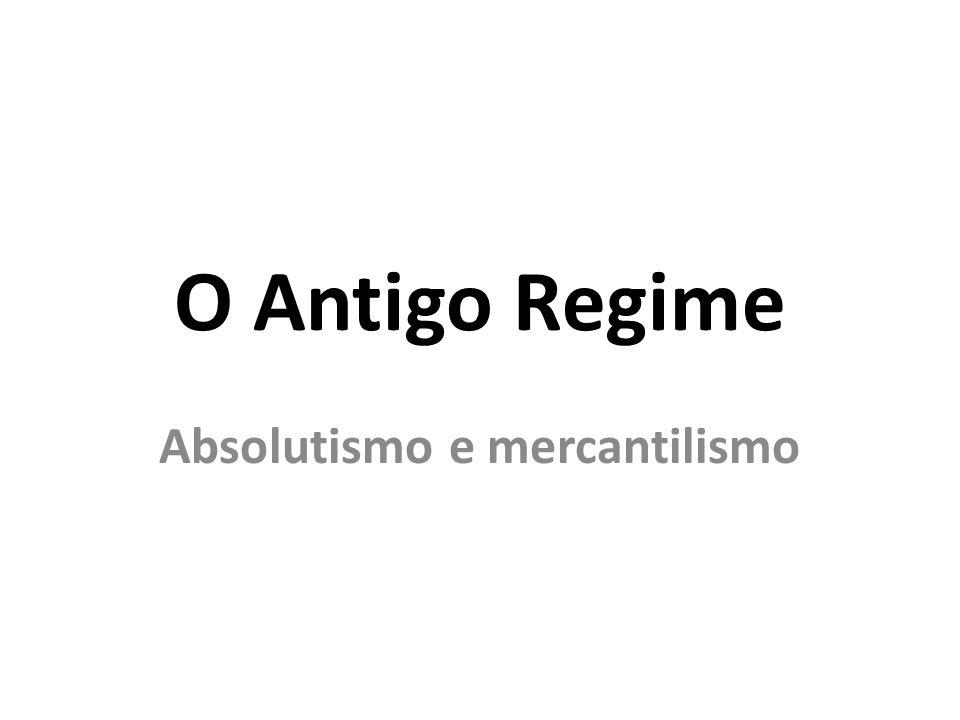 O Antigo Regime Absolutismo e mercantilismo