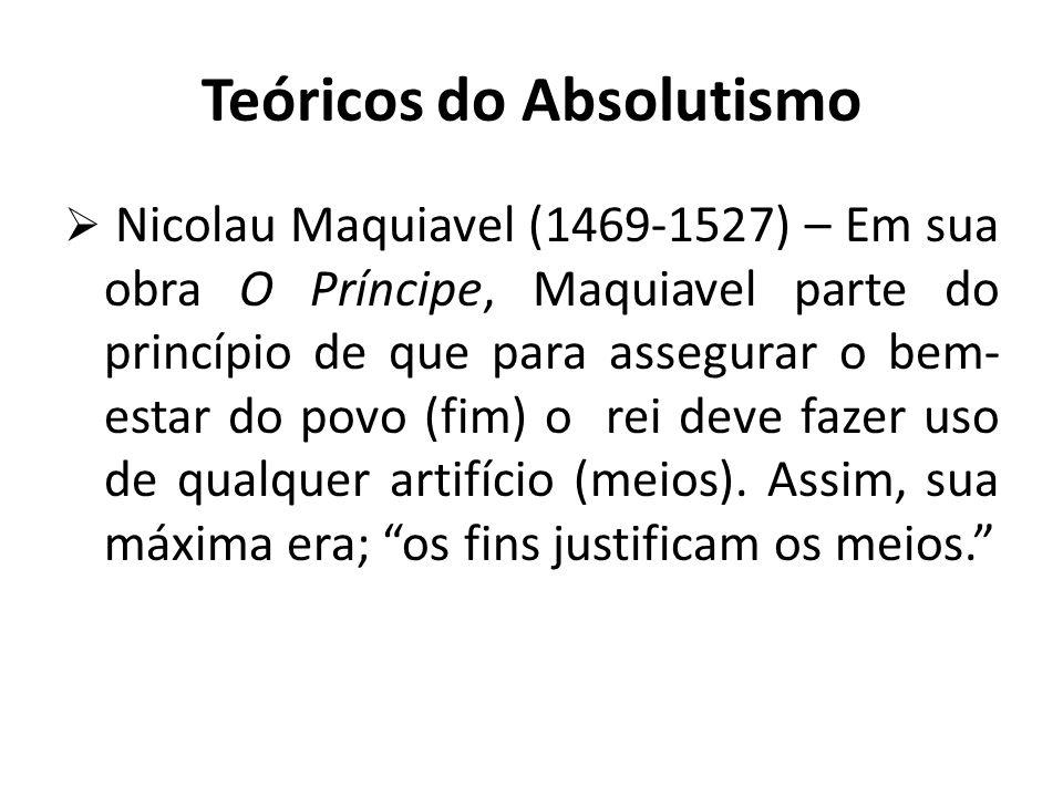 Teóricos do Absolutismo  Nicolau Maquiavel (1469-1527) – Em sua obra O Príncipe, Maquiavel parte do princípio de que para assegurar o bem- estar do povo (fim) o rei deve fazer uso de qualquer artifício (meios).