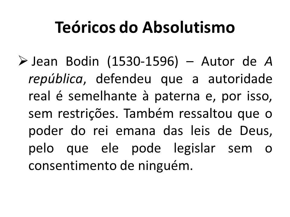 Teóricos do Absolutismo  Jean Bodin (1530-1596) – Autor de A república, defendeu que a autoridade real é semelhante à paterna e, por isso, sem restrições.