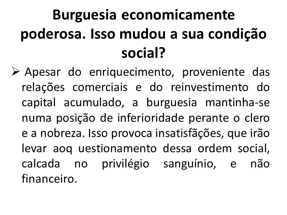 Burguesia economicamente poderosa. Isso mudou a sua condição social?  Apesar do enriquecimento, proveniente das relações comerciais e do reinvestimen