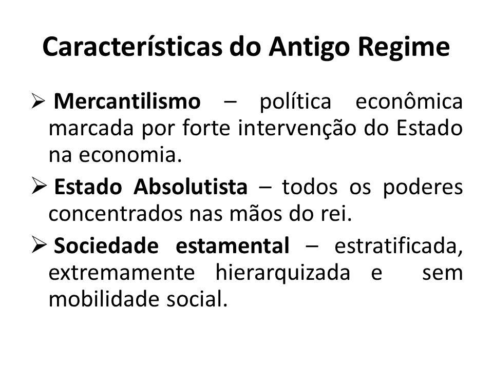 Características do Antigo Regime  Mercantilismo – política econômica marcada por forte intervenção do Estado na economia.  Estado Absolutista – todo