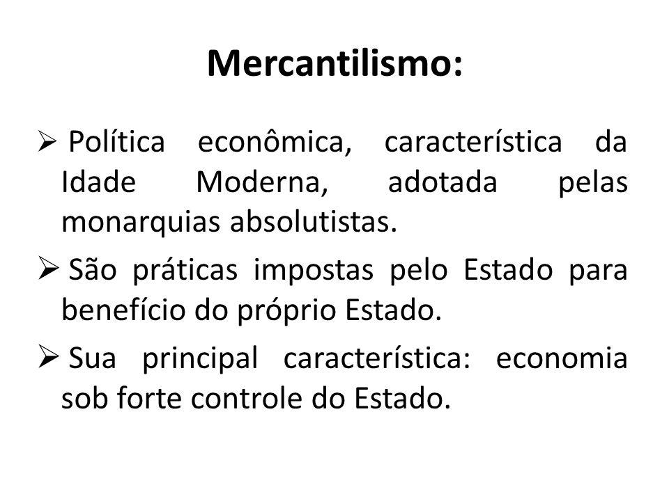 Mercantilismo:  Política econômica, característica da Idade Moderna, adotada pelas monarquias absolutistas.  São práticas impostas pelo Estado para