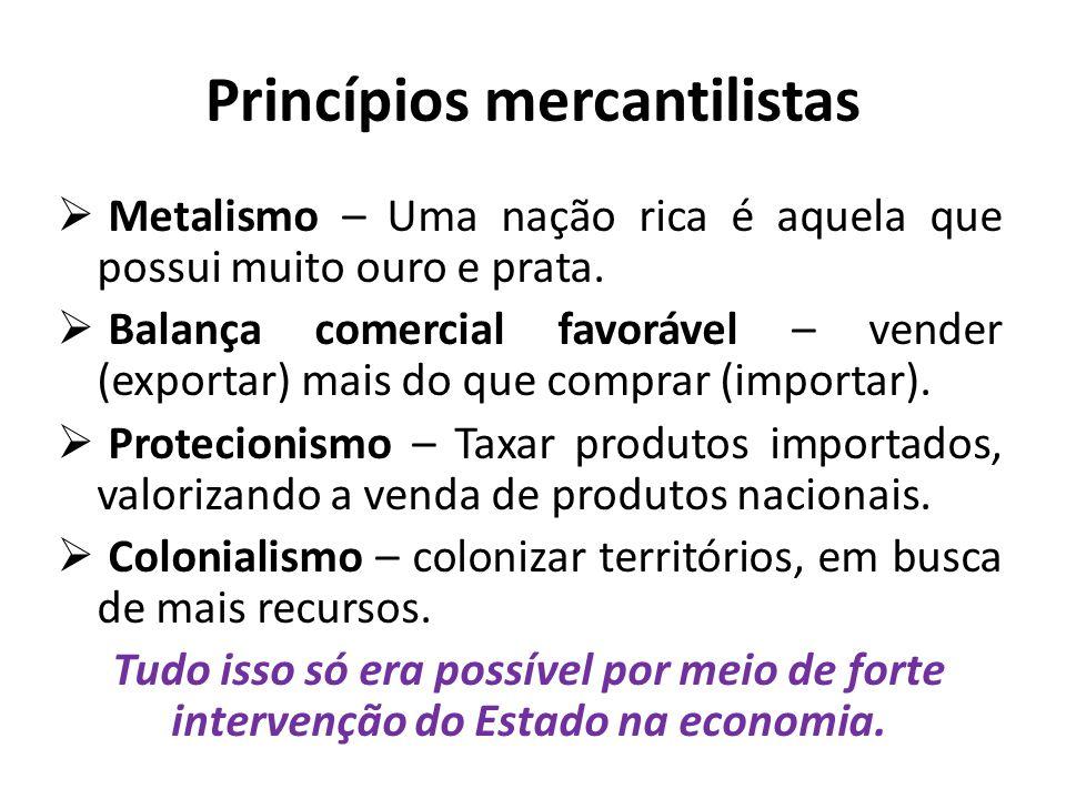 Princípios mercantilistas  Metalismo – Uma nação rica é aquela que possui muito ouro e prata.  Balança comercial favorável – vender (exportar) mais