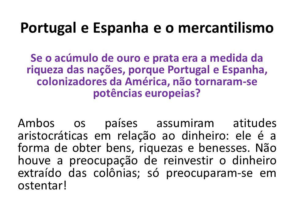 Portugal e Espanha e o mercantilismo Se o acúmulo de ouro e prata era a medida da riqueza das nações, porque Portugal e Espanha, colonizadores da Amér