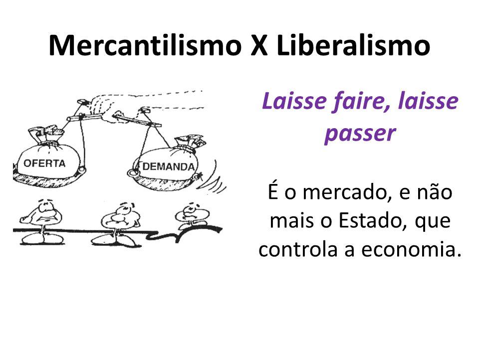 Mercantilismo X Liberalismo Laisse faire, laisse passer É o mercado, e não mais o Estado, que controla a economia.