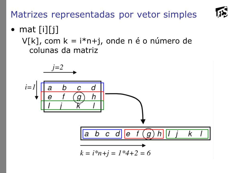 Matrizes representadas por vetor simples mat [i][j] V[k], com k = i*n+j, onde n é o número de colunas da matriz
